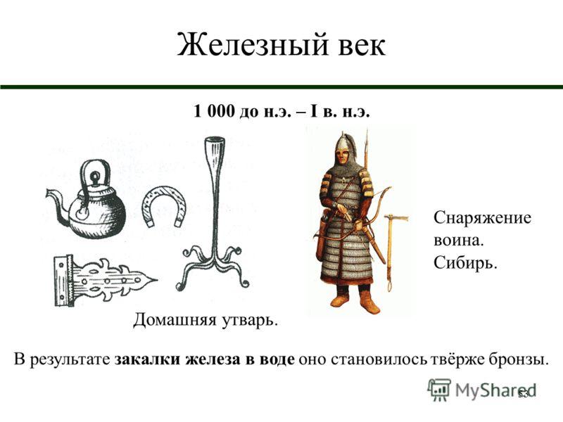 53 Железный век 1 000 до н.э. – I в. н.э. Снаряжение воина. Сибирь. В результате закалки железа в воде оно становилось твёрже бронзы. Домашняя утварь.