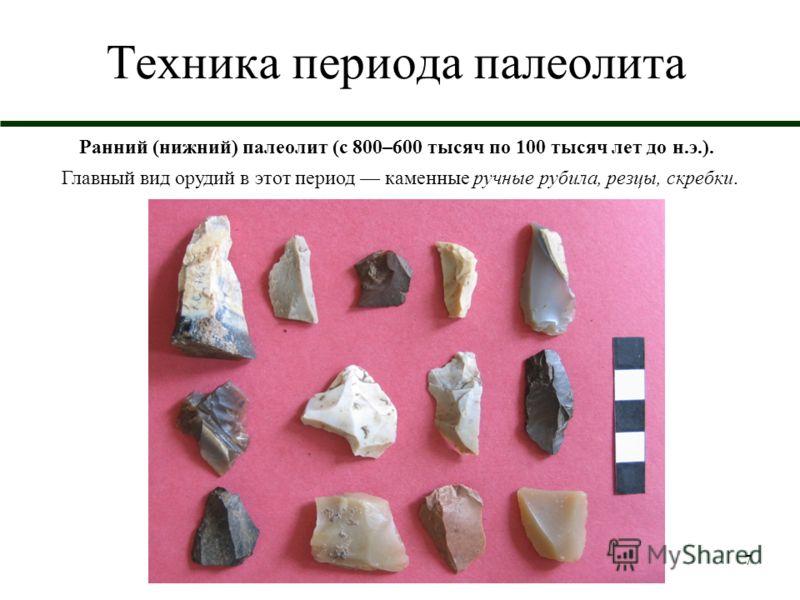 7 Техника периода палеолита Ранний (нижний) палеолит (с 800–600 тысяч по 100 тысяч лет до н.э.). Главный вид орудий в этот период каменные ручные рубила, резцы, скребки.