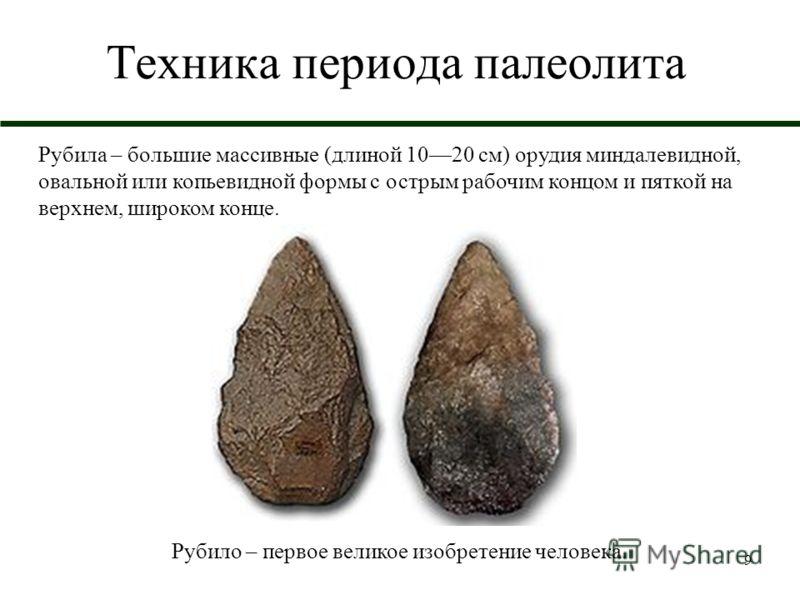 9 Техника периода палеолита Рубила – большие массивные (длиной 1020 см) орудия миндалевидной, овальной или копьевидной формы с острым рабочим концом и пяткой на верхнем, широком конце. Рубило – первое великое изобретение человека.