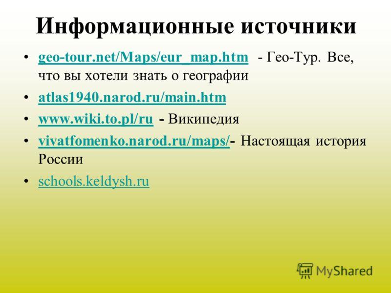 Информационные источники geo-tour.net/Maps/eur_map.htm - Гео-Тур. Все, что вы хотели знать о географииgeo-tour.net/Maps/eur_map.htm atlas1940.narod.ru/main.htm www.wiki.to.pl/ru - Википедияwww.wiki.to.pl/ru vivatfomenko.narod.ru/maps/- Настоящая исто