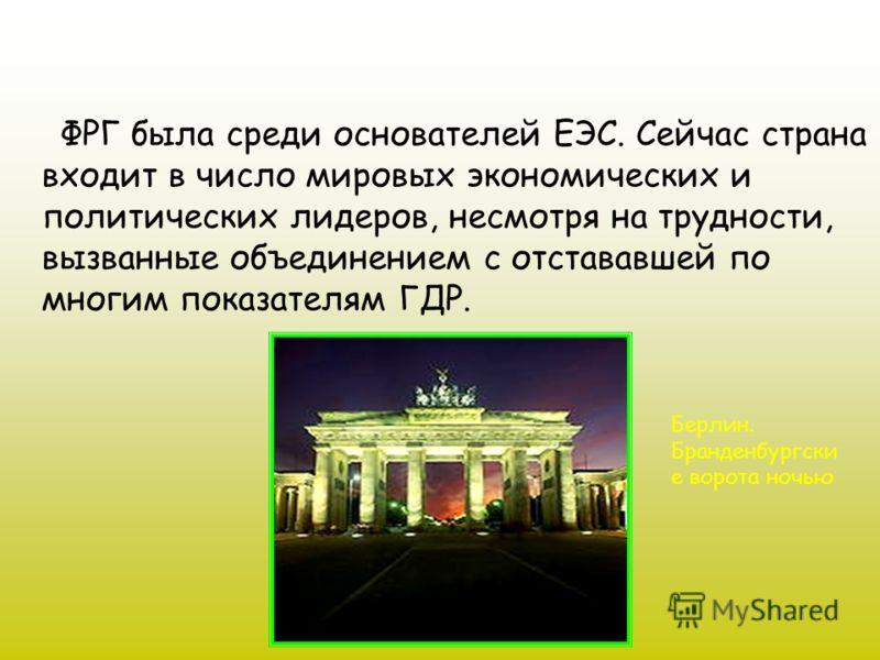 ФРГ была среди основателей ЕЭС. Сейчас страна входит в число мировых экономических и политических лидеров, несмотря на трудности, вызванные объединением с отстававшей по многим показателям ГДР. Берлин. Бранденбургски е ворота ночью