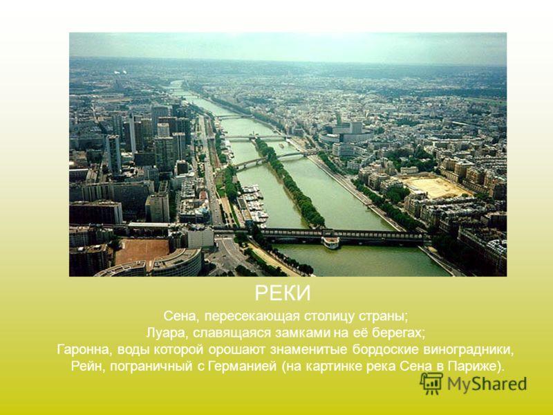 РЕКИ Сена, пересекающая столицу страны; Луара, славящаяся замками на её берегах; Гаронна, воды которой орошают знаменитые бордоские виноградники, Рейн, пограничный с Германией (на картинке река Сена в Париже).