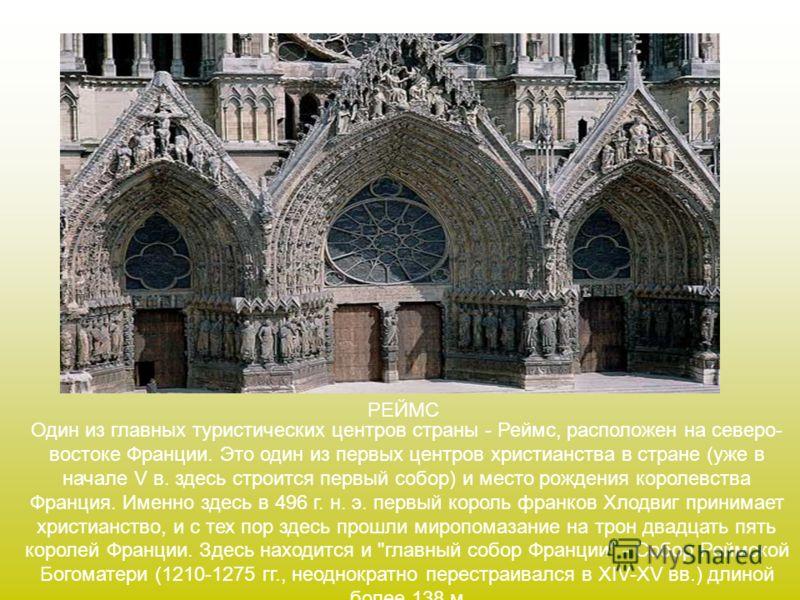 РЕЙМС Один из главных туристических центров страны - Реймс, расположен на северо- востоке Франции. Это один из первых центров христианства в стране (уже в начале V в. здесь строится первый собор) и место рождения королевства Франция. Именно здесь в 4