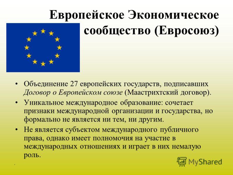 . Европейское Экономическое сообщество (Евросоюз) Объединение 27 европейских государств, подписавших Договор о Европейском союзе (Маастрихтский договор). Уникальное международное образование: сочетает признаки международной организации и государства,