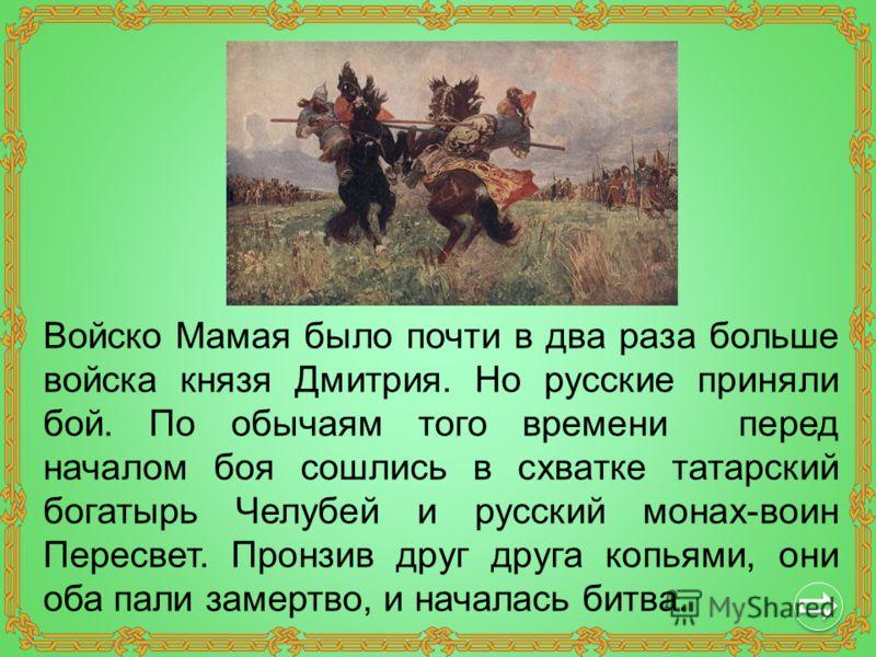 Войско Мамая было почти в два раза больше войска князя Дмитрия. Но русские приняли бой. По обычаям того времени перед началом боя сошлись в схватке татарский богатырь Челубей и русский монах-воин Пересвет. Пронзив друг друга копьями, они оба пали зам