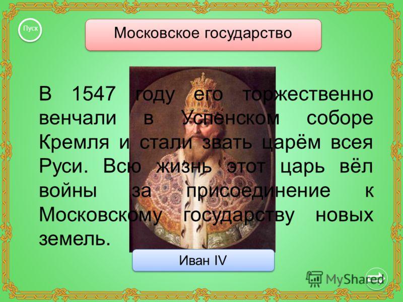 Московское государство Пуск Иван IV Иван IV В 1547 году его торжественно венчали в Успенском соборе Кремля и стали звать царём всея Руси. Всю жизнь этот царь вёл войны за присоединение к Московскому государству новых земель.