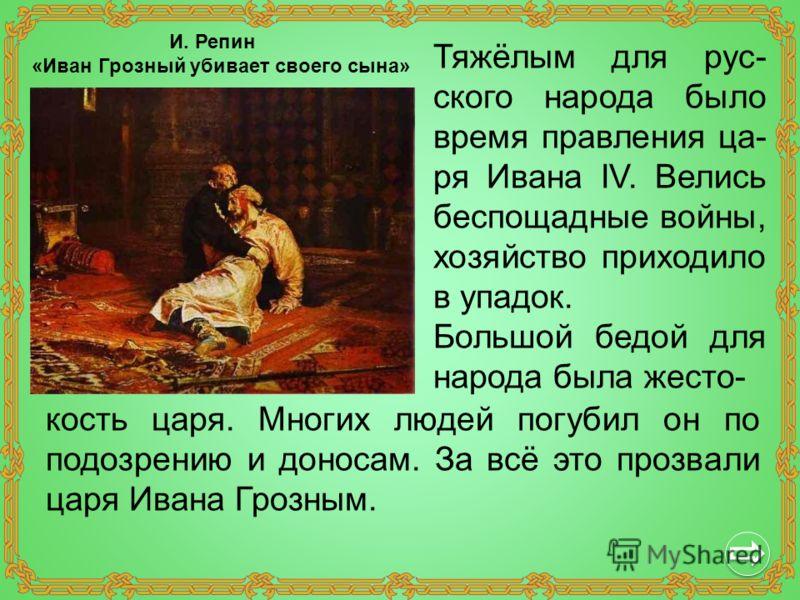 Тяжёлым для рус- ского народа было время правления ца- ря Ивана IV. Велись беспощадные войны, хозяйство приходило в упадок. Большой бедой для народа была жесто- кость царя. Многих людей погубил он по подозрению и доносам. За всё это прозвали царя Ива