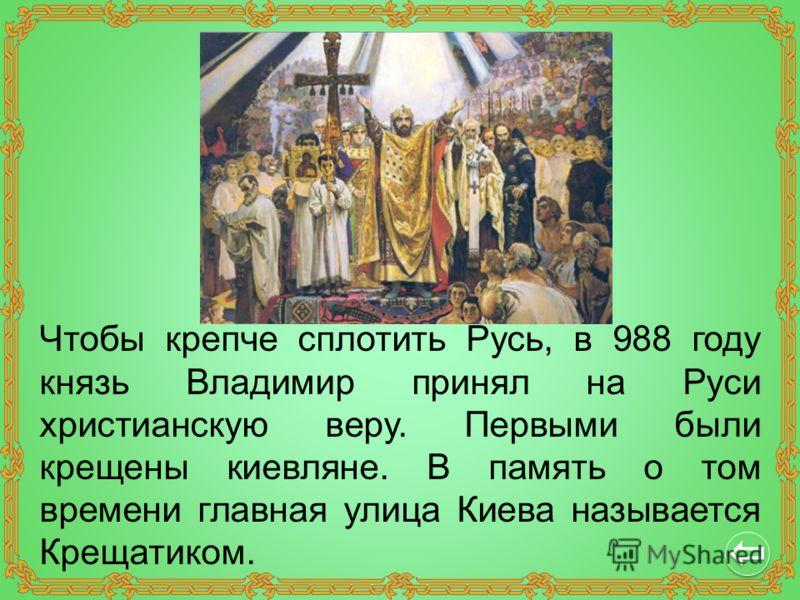Чтобы крепче сплотить Русь, в 988 году князь Владимир принял на Руси христианскую веру. Первыми были крещены киевляне. В память о том времени главная улица Киева называется Крещатиком.