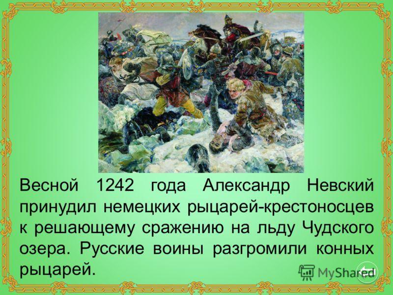 Весной 1242 года Александр Невский принудил немецких рыцарей-крестоносцев к решающему сражению на льду Чудского озера. Русские воины разгромили конных рыцарей.