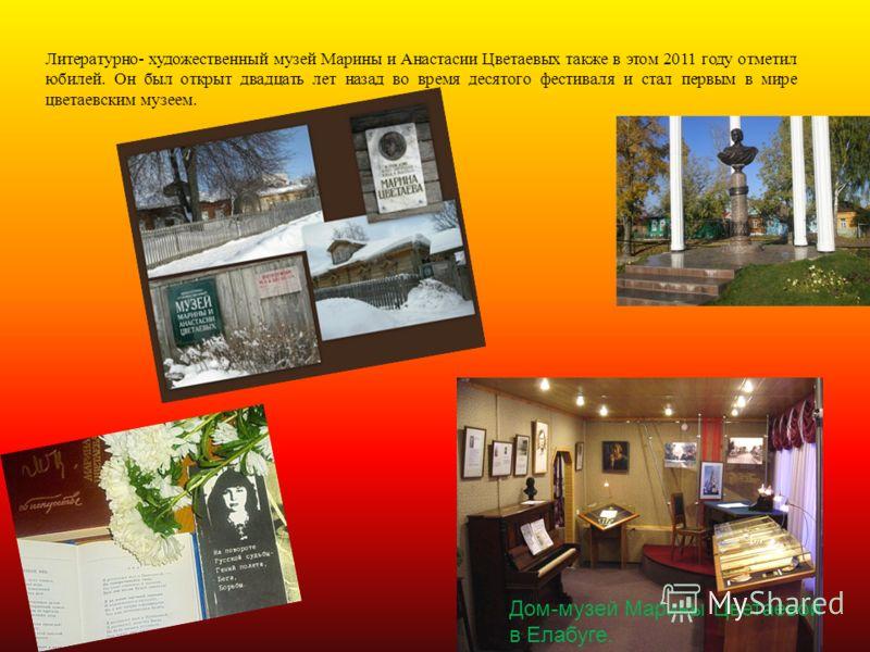 Литературно- художественный музей Марины и Анастасии Цветаевых также в этом 2011 году отметил юбилей. Он был открыт двадцать лет назад во время десятого фестиваля и стал первым в мире цветаевским музеем. Дом-музей Марины Цветаевой в Елабуге.