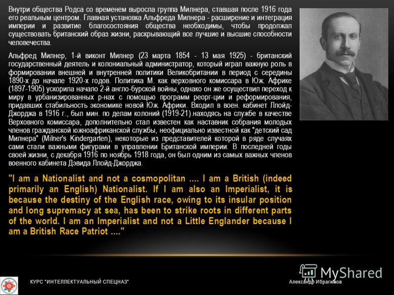 Внутри общества Родса со временем выросла группа Милнера, ставшая после 1916 года его реальным центром. Главная установка Альфреда Милнера - расширение и интеграция империи и развитие благосостояния общества необходимы, чтобы продолжал существовать б