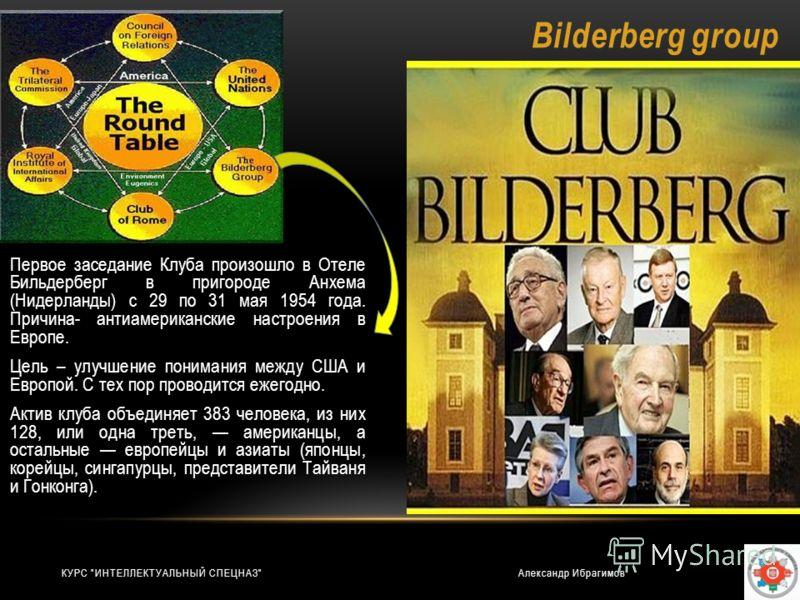Bilderberg group Первое заседание Клуба произошло в Отеле Бильдерберг в пригороде Анхема (Нидерланды) с 29 по 31 мая 1954 года. Причина- антиамериканские настроения в Европе. Цель – улучшение понимания между США и Европой. С тех пор проводится ежегод