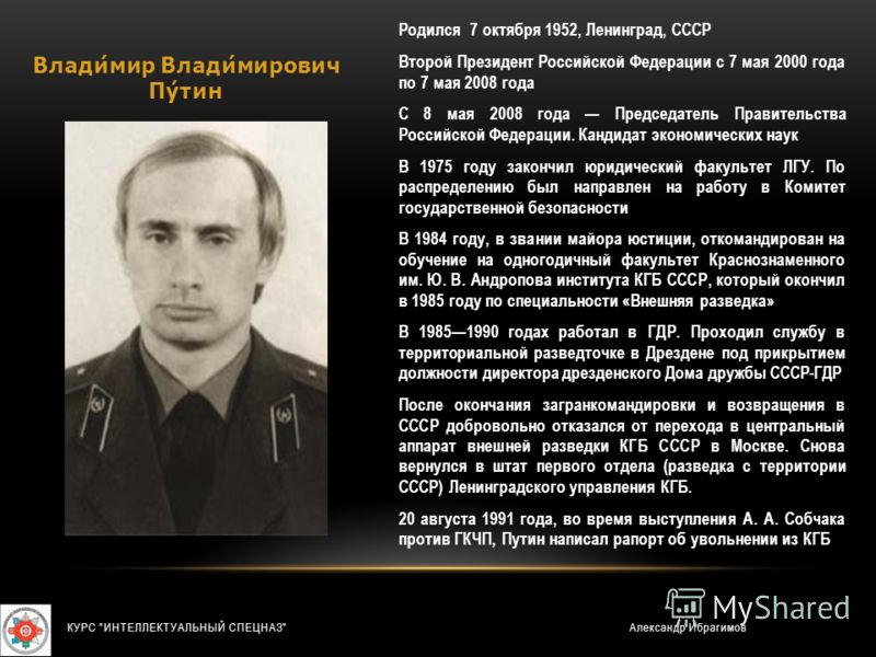 Владимир Владимирович Путин Родился 7 октября 1952, Ленинград, СССР Второй Президент Российской Федерации с 7 мая 2000 года по 7 мая 2008 года С 8 мая 2008 года Председатель Правительства Российской Федерации. Кандидат экономических наук В 1975 году