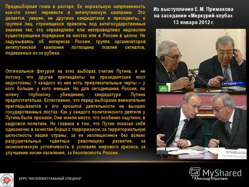 Из выступления Е.М. Примакова на заседании «Меркурий-клуба» 13 января 2012 г. Предвыборная гонка в разгаре. Ее нормальную напряженность кое-кто хочет перевести в антипутинскую кампанию. Это делается, уверен, не другими кандидатами в президенты, а гру
