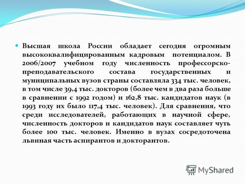 Высшая школа России обладает сегодня огромным высококвалифицированным кадровым потенциалом. В 2006/2007 учебном году численность профессорско- преподавательского состава государственных и муниципальных вузов страны составляла 334 тыс. человек, в том
