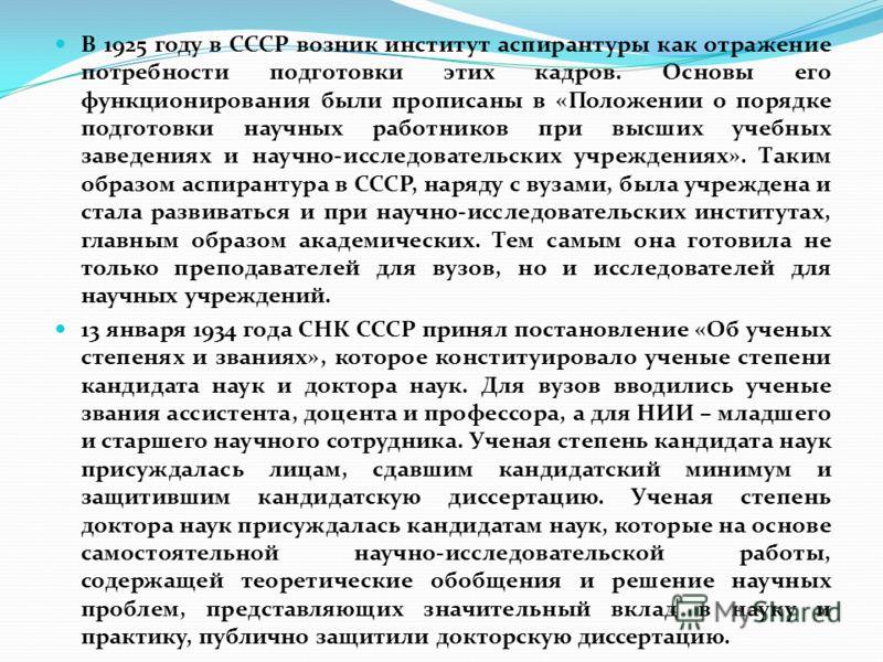 В 1925 году в СССР возник институт аспирантуры как отражение потребности подготовки этих кадров. Основы его функционирования были прописаны в «Положении о порядке подготовки научных работников при высших учебных заведениях и научно-исследовательских