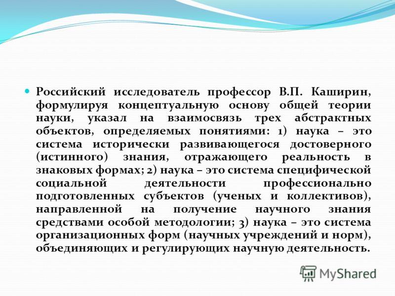 Российский исследователь профессор В.П. Каширин, формулируя концептуальную основу общей теории науки, указал на взаимосвязь трех абстрактных объектов, определяемых понятиями: 1) наука – это система исторически развивающегося достоверного (истинного)