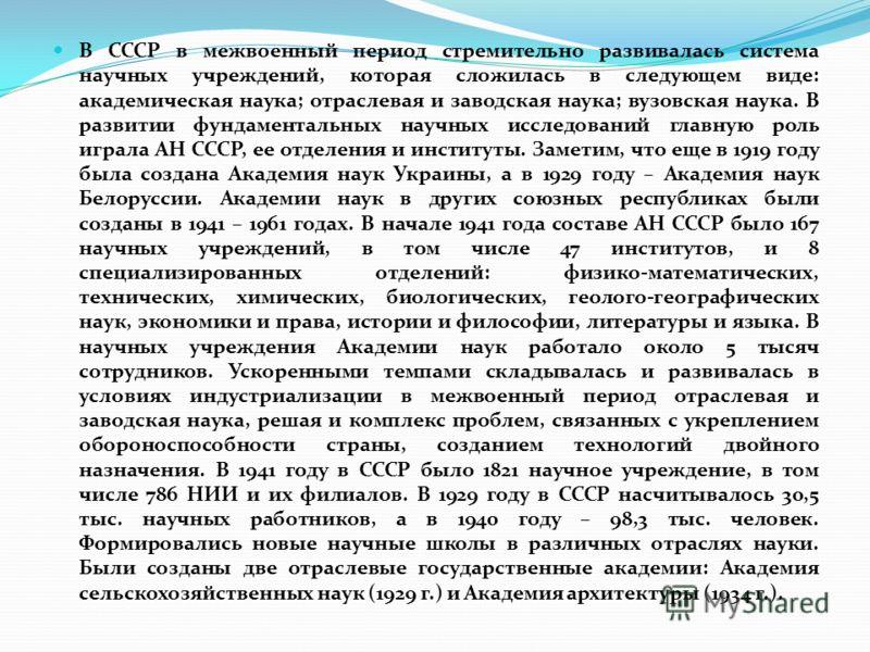 В СССР в межвоенный период стремительно развивалась система научных учреждений, которая сложилась в следующем виде: академическая наука; отраслевая и заводская наука; вузовская наука. В развитии фундаментальных научных исследований главную роль играл