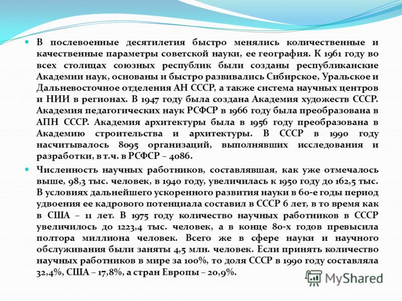 В послевоенные десятилетия быстро менялись количественные и качественные параметры советской науки, ее география. К 1961 году во всех столицах союзных республик были созданы республиканские Академии наук, основаны и быстро развивались Сибирское, Урал