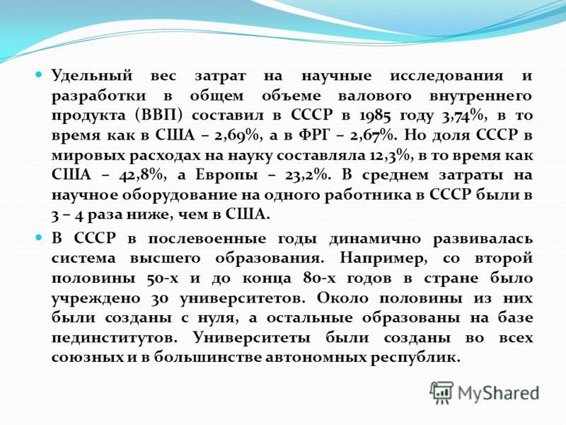 Удельный вес затрат на научные исследования и разработки в общем объеме валового внутреннего продукта (ВВП) составил в СССР в 1985 году 3,74%, в то время как в США – 2,69%, а в ФРГ – 2,67%. Но доля СССР в мировых расходах на науку составляла 12,3%, в