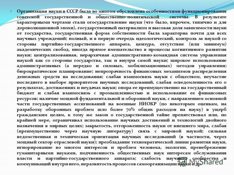 Организация науки в СССР была во многом обусловлена особенностями функционирования советской государственной и общественно-политической системы. В результате характерными чертами стали огосударствление науки (что было, впрочем, типично и для дореволю