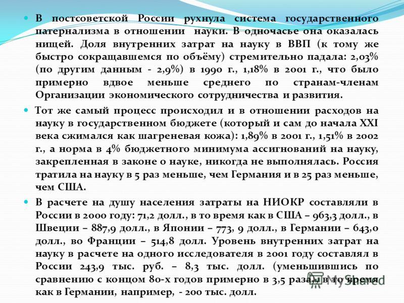 В постсоветской России рухнула система государственного патернализма в отношении науки. В одночасье она оказалась нищей. Доля внутренних затрат на науку в ВВП (к тому же быстро сокращавшемся по объёму) стремительно падала: 2,03% (по другим данным - 2