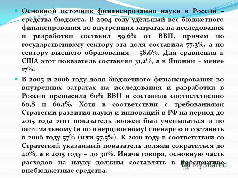 Основной источник финансирования науки в России – средства бюджета. В 2004 году удельный вес бюджетного финансирования во внутренних затратах на исследования и разработки составил 59,6% от ВВП, причем по государственному сектору эта доля составила 77