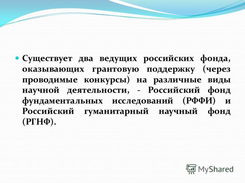 Существует два ведущих российских фонда, оказывающих грантовую поддержку (через проводимые конкурсы) на различные виды научной деятельности, - Российский фонд фундаментальных исследований (РФФИ) и Российский гуманитарный научный фонд (РГНФ).