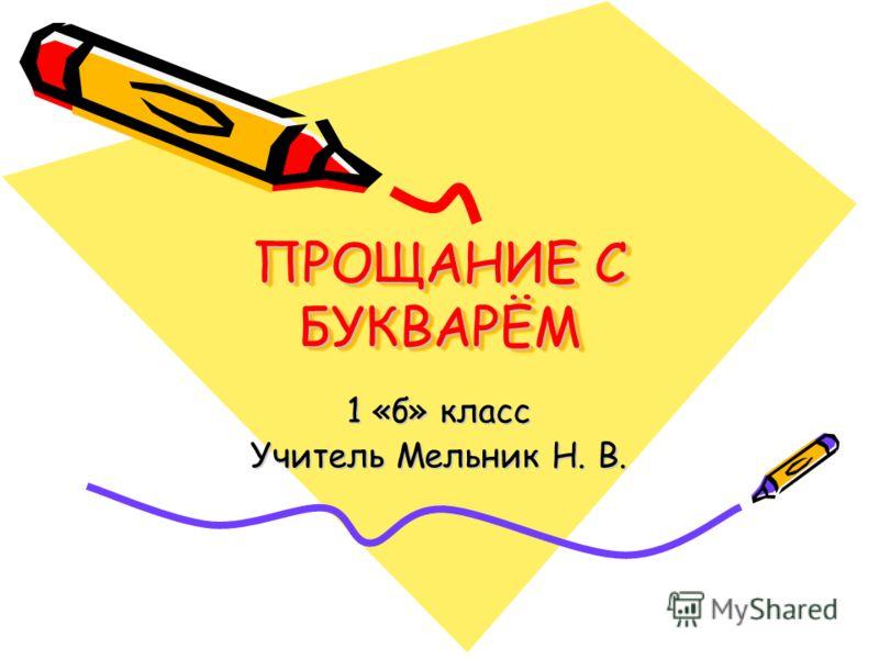 ПРОЩАНИЕ С БУКВАРЁМ 1 «б» класс Учитель Мельник Н. В.