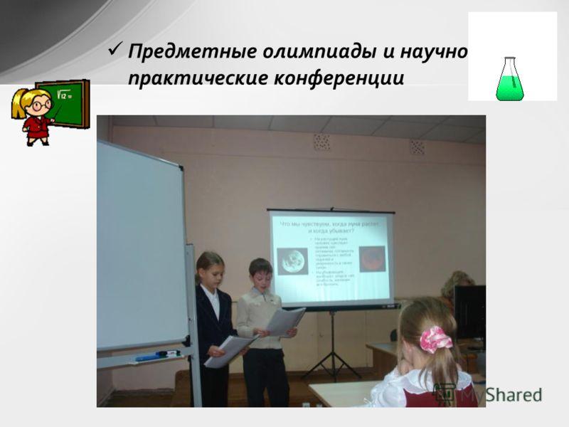 Предметные олимпиады и научно- практические конференции