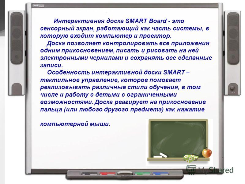 6 кабинетов оснащены интерактивными комплексами Интерактивная доска SMART Board - это сенсорный экран, работающий как часть системы, в которую входит компьютер и проектор. Доска позволяет контролировать все приложения одним прикосновением, писать и р
