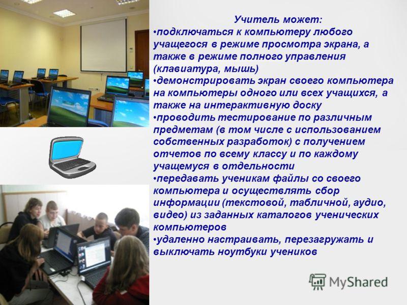 Учитель может: подключаться к компьютеру любого учащегося в режиме просмотра экрана, а также в режиме полного управления (клавиатура, мышь) демонстрировать экран своего компьютера на компьютеры одного или всех учащихся, а также на интерактивную доску