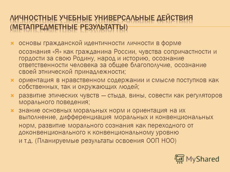 основы гражданской идентичности личности в форме осознания «Я» как гражданина России, чувства сопричастности и гордости за свою Родину, народ и историю, осознание ответственности человека за общее благополучие, осознание своей этнической принадлежнос