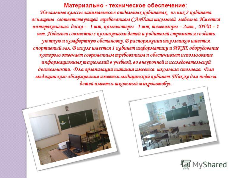 Материально - техническое обеспечение: Начальные классы занимаются в отдельных кабинетах, из них 2 кабинета оснащены соответствующей требованиям САнПина школьной мебелью. Имеется интерактивная доска – 1 шт, компьютеры -1 шт, телевизоры – 2шт., DVD –
