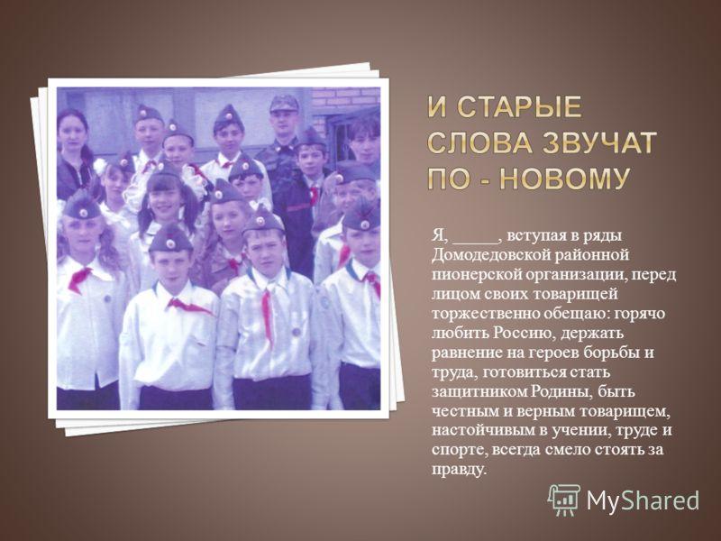 Я, _____, вступая в ряды Домодедовской районной пионерской организации, перед лицом своих товарищей торжественно обещаю : горячо любить Россию, держать равнение на героев борьбы и труда, готовиться стать защитником Родины, быть честным и верным товар