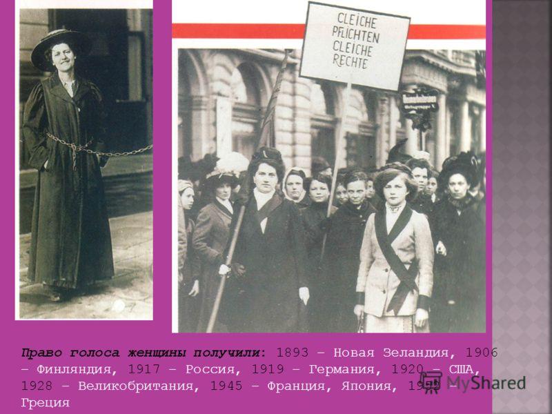 Право голоса женщины получили: 1893 – Новая Зеландия, 1906 – Финляндия, 1917 – Россия, 1919 – Германия, 1920 – США, 1928 – Великобритания, 1945 – Франция, Япония, 1952 - Греция