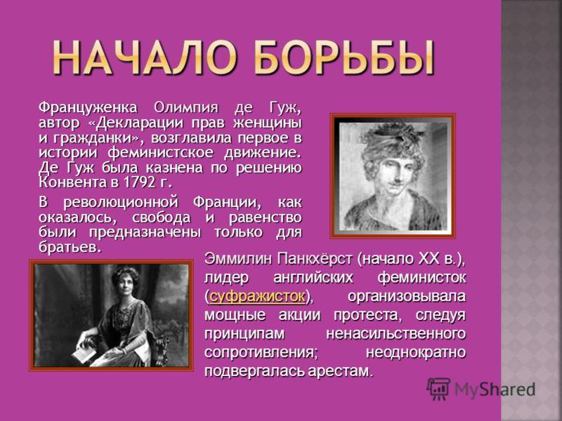 Француженка Олимпия де Гуж, автор «Декларации прав женщины и гражданки», возглавила первое в истории феминистское движение. Де Гуж была казнена по решению Конвента в 1792 г. В революционной Франции, как оказалось, свобода и равенство были предназначе