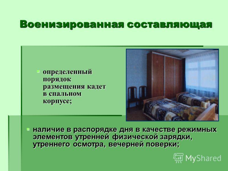 Военизированная составляющая определенный порядок размещения кадет в спальном корпусе; определенный порядок размещения кадет в спальном корпусе; наличие в распорядке дня в качестве режимных элементов утренней физической зарядки, утреннего осмотра, ве