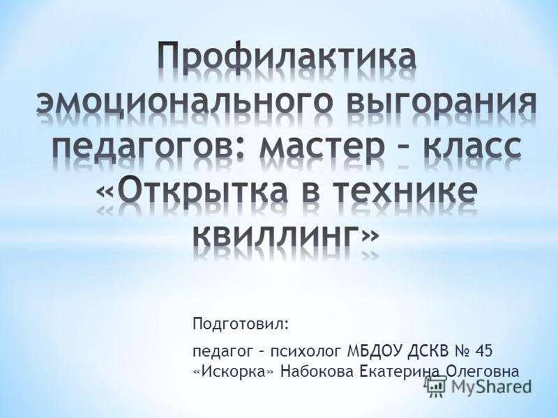 Подготовил: педагог – психолог МБДОУ ДСКВ 45 «Искорка» Набокова Екатерина Олеговна