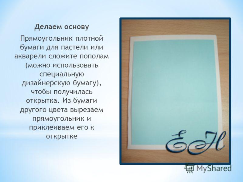Делаем основу Прямоугольник плотной бумаги для пастели или акварели сложите пополам (можно использовать специальную дизайнерскую бумагу), чтобы получилась открытка. Из бумаги другого цвета вырезаем прямоугольник и приклеиваем его к открытке