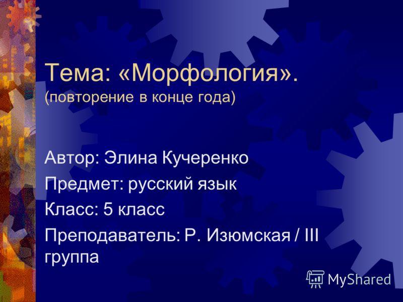 Тема: «Морфология». (повторение в конце года) Автор: Элина Кучеренко Предмет: русский язык Класс: 5 класс Преподаватель: Р. Изюмская / III группа