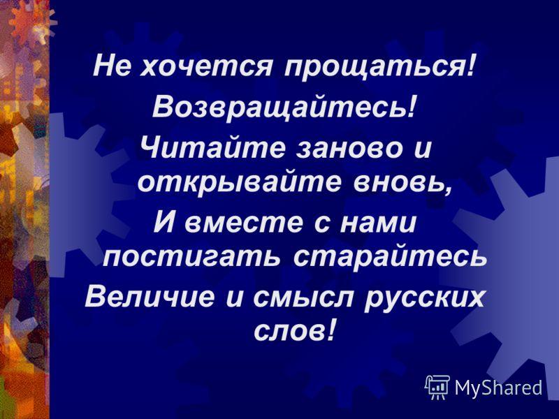 Не хочется прощаться! Возвращайтесь! Читайте заново и открывайте вновь, И вместе с нами постигать старайтесь Величие и смысл русских слов!