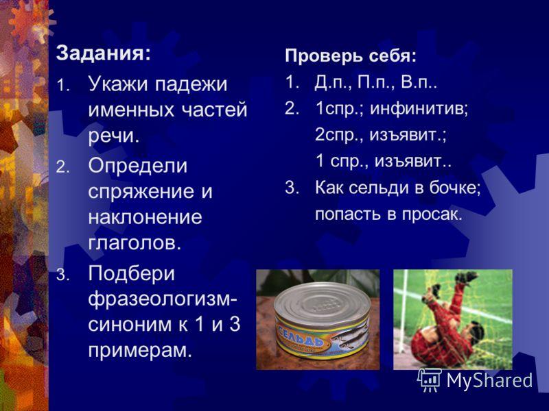Задания: 1. Укажи падежи именных частей речи. 2. Определи спряжение и наклонение глаголов. 3. Подбери фразеологизм- синоним к 1 и 3 примерам. Проверь себя: 1. Д.п., П.п., В.п.. 2. 1спр.; инфинитив; 2спр., изъявит.; 1 спр., изъявит.. 3. Как сельди в б
