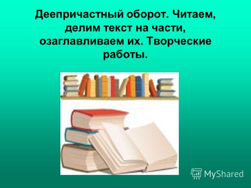 Деепричастный оборот. Читаем, делим текст на части, озаглавливаем их. Творческие работы.
