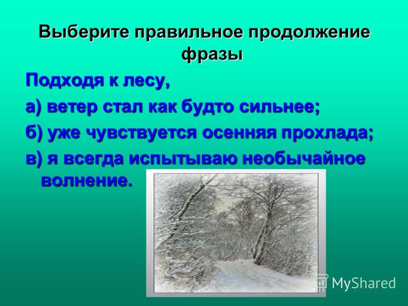 Выберите правильное продолжение фразы Подходя к лесу, а) ветер стал как будто сильнее; б) уже чувствуется осенняя прохлада; в) я всегда испытываю необычайное волнение.