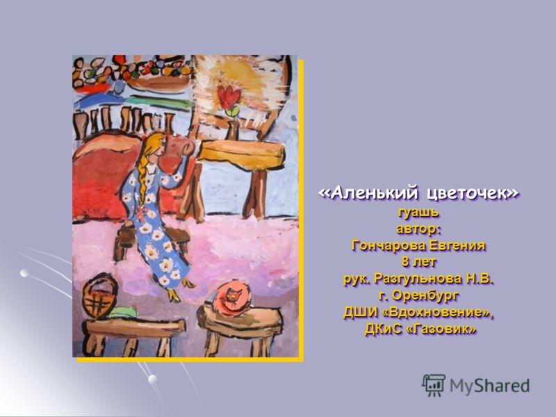 «Аленький цветочек» гуашьавтор: Гончарова Евгения 8 лет рук. Разгульнова Н.В. г. Оренбург ДШИ «Вдохновение», ДКиС «Газовик» ДКиС «Газовик» «Аленький цветочек» гуашьавтор: Гончарова Евгения 8 лет рук. Разгульнова Н.В. г. Оренбург ДШИ «Вдохновение», ДК