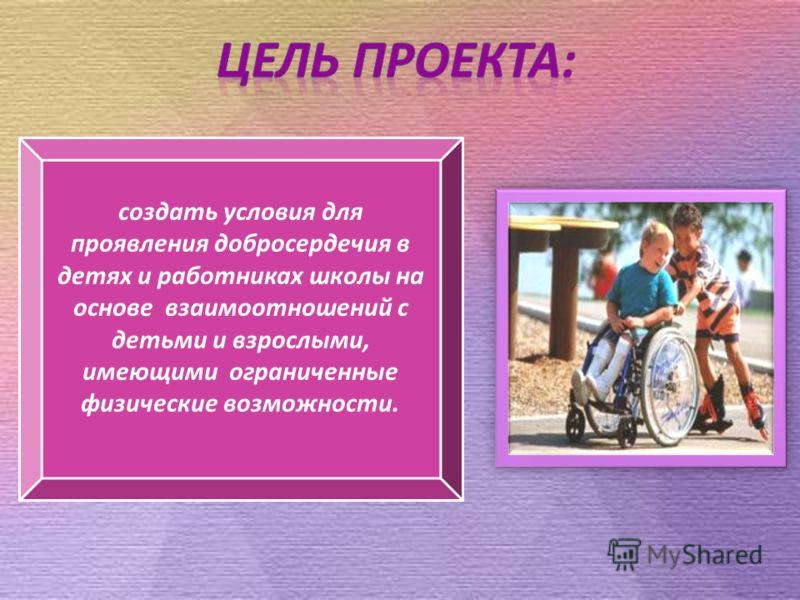 создать условия для проявления добросердечия в детях и работниках школы на основе взаимоотношений с детьми и взрослыми, имеющими ограниченные физические возможности.