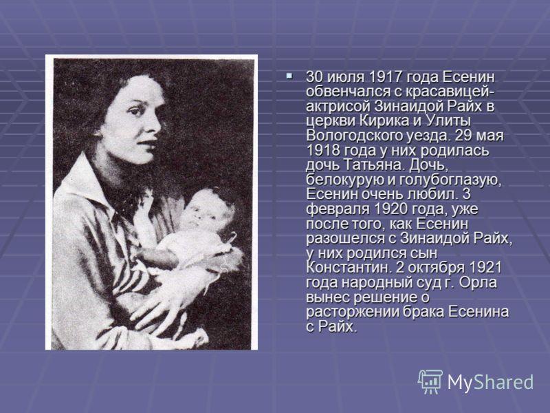 30 июля 1917 года Есенин обвенчался с красавицей- актрисой Зинаидой Райх в церкви Кирика и Улиты Вологодского уезда. 29 мая 1918 года у них родилась дочь Татьяна. Дочь, белокурую и голубоглазую, Есенин очень любил. 3 февраля 1920 года, уже после того