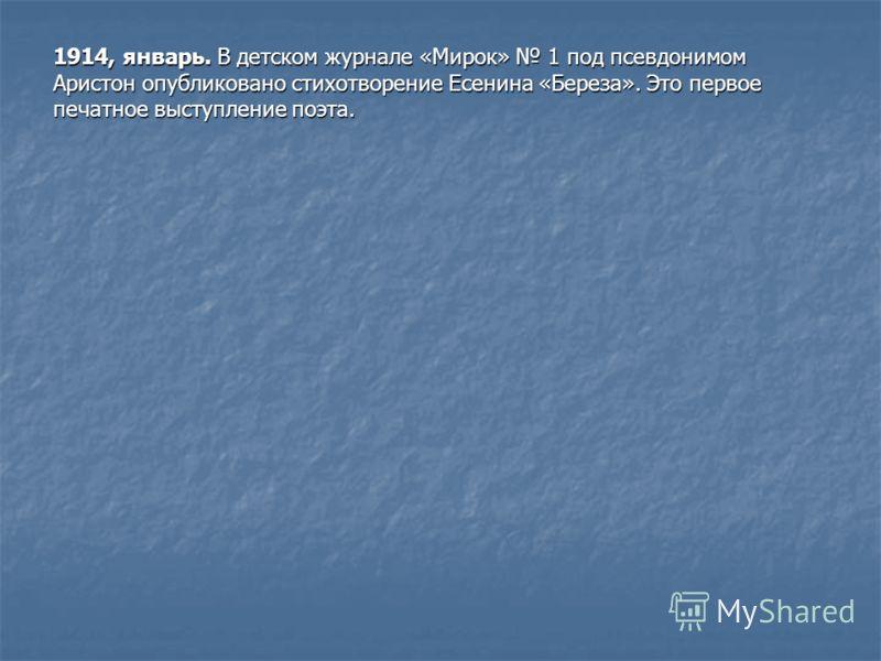 1914, январь. В детском журнале «Мирок» 1 под псевдонимом Аристон опубликовано стихотворение Есенина «Береза». Это первое печатное выступление поэта.