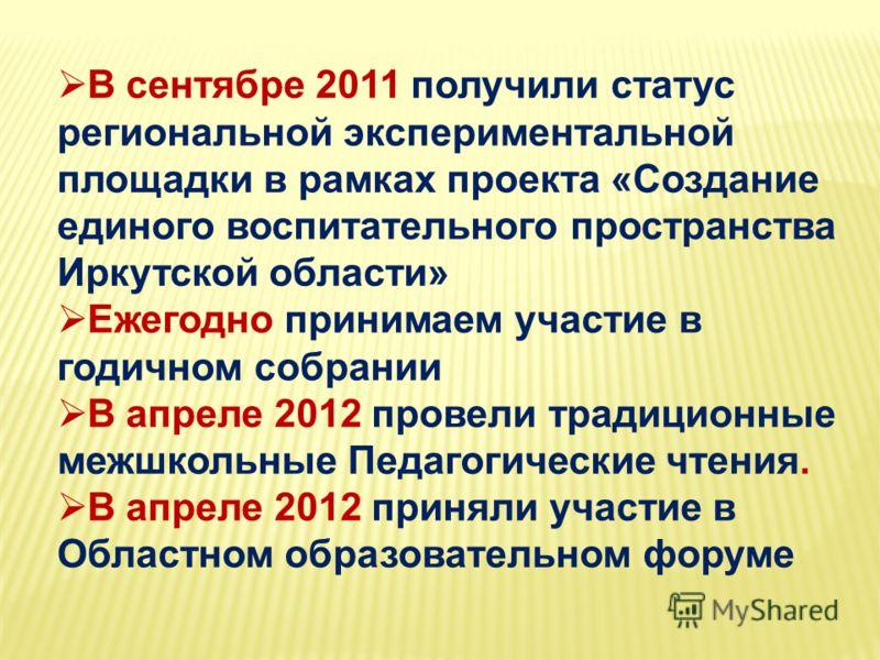 В сентябре 2011 получили статус региональной экспериментальной площадки в рамках проекта «Создание единого воспитательного пространства Иркутской области» Ежегодно принимаем участие в годичном собрании В апреле 2012 провели традиционные межшкольные П